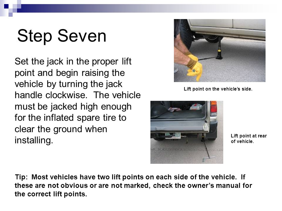 Step Seven Set the jack in the proper lift point and begin raising the vehicle by turning the jack handle clockwise.