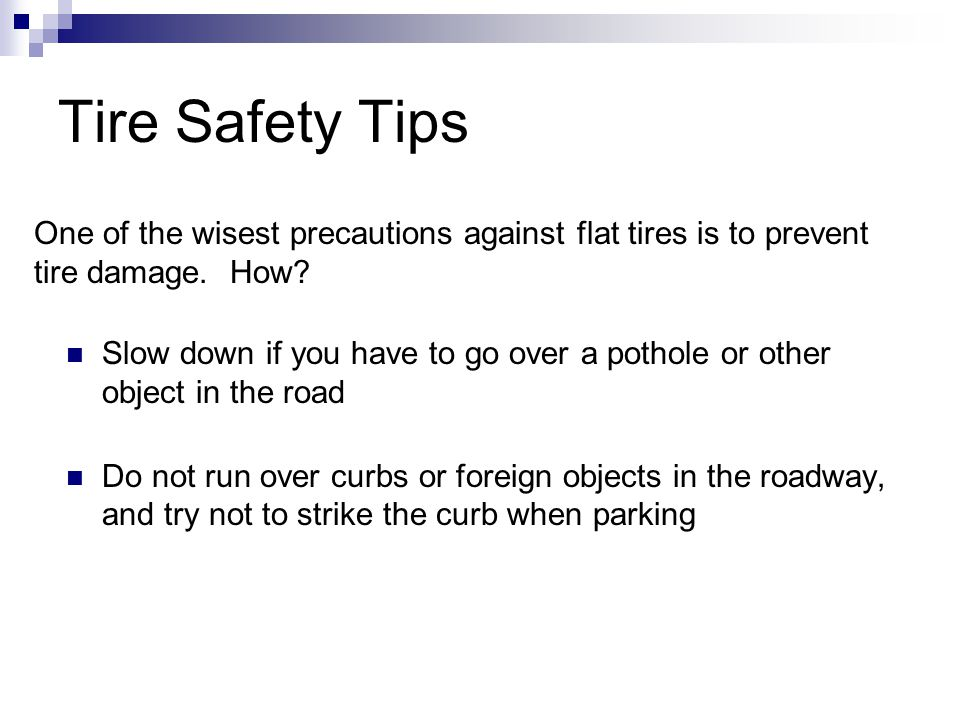Tire Safety Tips Slow down if you have to go over a pothole or other object in the road Do not run over curbs or foreign objects in the roadway, and try not to strike the curb when parking One of the wisest precautions against flat tires is to prevent tire damage.
