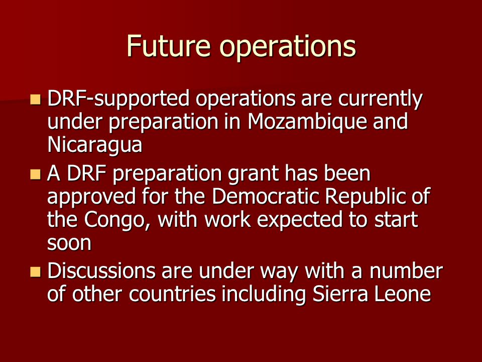 Future operations DRF-supported operations are currently under preparation in Mozambique and Nicaragua DRF-supported operations are currently under preparation in Mozambique and Nicaragua A DRF preparation grant has been approved for the Democratic Republic of the Congo, with work expected to start soon A DRF preparation grant has been approved for the Democratic Republic of the Congo, with work expected to start soon Discussions are under way with a number of other countries including Sierra Leone Discussions are under way with a number of other countries including Sierra Leone