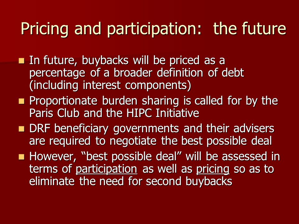 Pricing and participation: the future In future, buybacks will be priced as a percentage of a broader definition of debt (including interest components) In future, buybacks will be priced as a percentage of a broader definition of debt (including interest components) Proportionate burden sharing is called for by the Paris Club and the HIPC Initiative Proportionate burden sharing is called for by the Paris Club and the HIPC Initiative DRF beneficiary governments and their advisers are required to negotiate the best possible deal DRF beneficiary governments and their advisers are required to negotiate the best possible deal However, best possible deal will be assessed in terms of participation as well as pricing so as to eliminate the need for second buybacks However, best possible deal will be assessed in terms of participation as well as pricing so as to eliminate the need for second buybacks