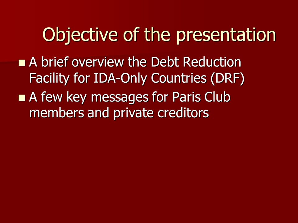 Objective of the presentation A brief overview the Debt Reduction Facility for IDA-Only Countries (DRF) A brief overview the Debt Reduction Facility for IDA-Only Countries (DRF) A few key messages for Paris Club members and private creditors A few key messages for Paris Club members and private creditors