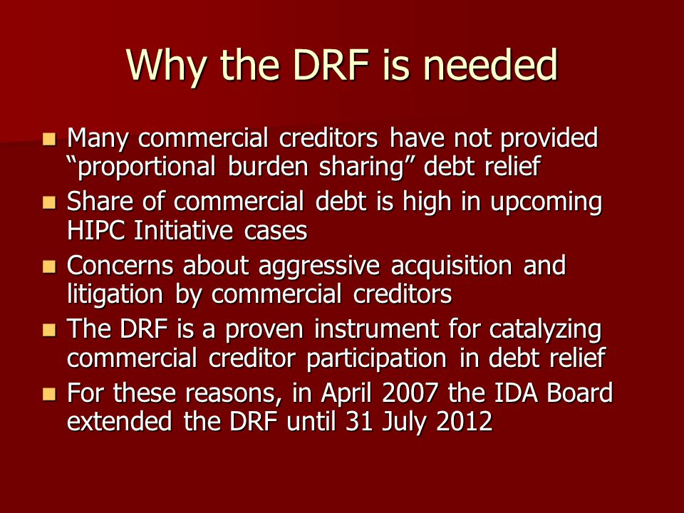 Why the DRF is needed Many commercial creditors have not provided proportional burden sharing debt relief Many commercial creditors have not provided proportional burden sharing debt relief Share of commercial debt is high in upcoming HIPC Initiative cases Share of commercial debt is high in upcoming HIPC Initiative cases Concerns about aggressive acquisition and litigation by commercial creditors Concerns about aggressive acquisition and litigation by commercial creditors The DRF is a proven instrument for catalyzing commercial creditor participation in debt relief The DRF is a proven instrument for catalyzing commercial creditor participation in debt relief For these reasons, in April 2007 the IDA Board extended the DRF until 31 July 2012 For these reasons, in April 2007 the IDA Board extended the DRF until 31 July 2012