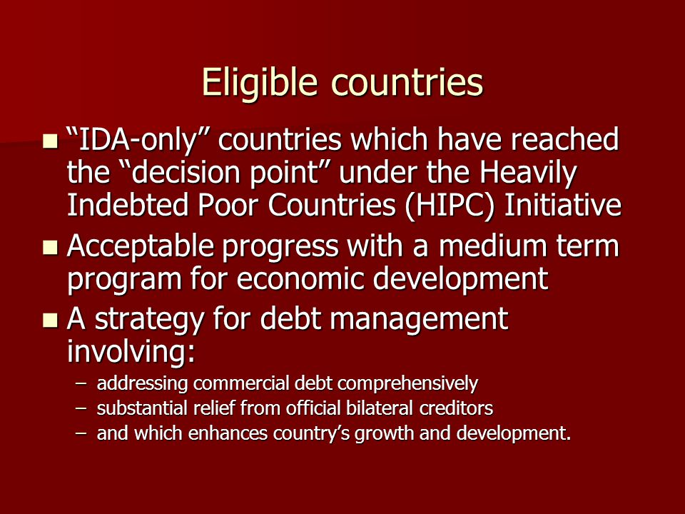 Eligible countries IDA-only countries which have reached the decision point under the Heavily Indebted Poor Countries (HIPC) Initiative IDA-only countries which have reached the decision point under the Heavily Indebted Poor Countries (HIPC) Initiative Acceptable progress with a medium term program for economic development Acceptable progress with a medium term program for economic development A strategy for debt management involving: A strategy for debt management involving: –addressing commercial debt comprehensively –substantial relief from official bilateral creditors –and which enhances country's growth and development.