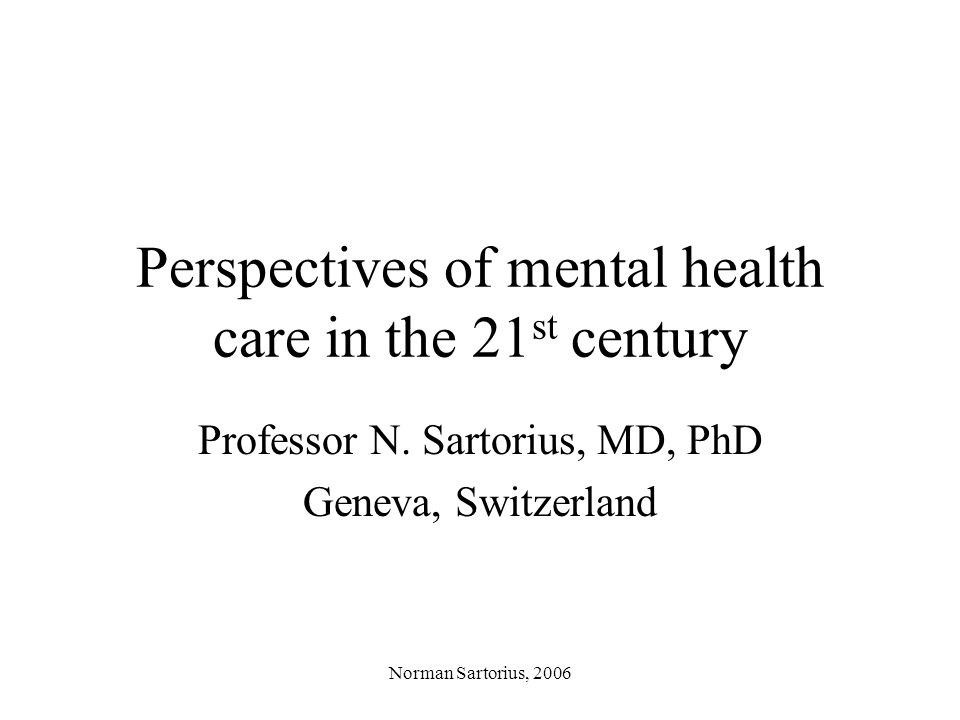Norman Sartorius, 2006 Perspectives of mental health care in the 21 st century Professor N.