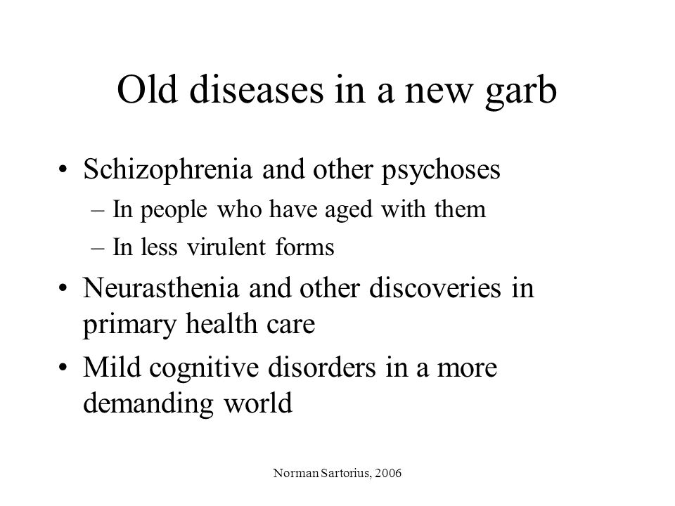 Norman Sartorius, 2006 Old diseases in a new garb Schizophrenia and other psychoses –In people who have aged with them –In less virulent forms Neurasthenia and other discoveries in primary health care Mild cognitive disorders in a more demanding world