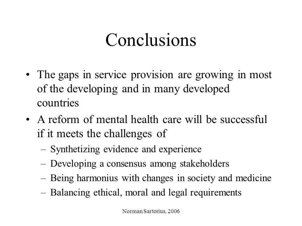 Norman Sartorius, 2006 Conclusions The gaps in service provision are growing in most of the developing and in many developed countries A reform of mental health care will be successful if it meets the challenges of –Synthetizing evidence and experience –Developing a consensus among stakeholders –Being harmonius with changes in society and medicine –Balancing ethical, moral and legal requirements