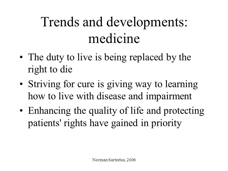 Norman Sartorius, 2006 Trends and developments: medicine The duty to live is being replaced by the right to die Striving for cure is giving way to learning how to live with disease and impairment Enhancing the quality of life and protecting patients rights have gained in priority