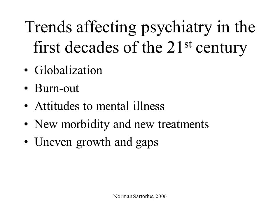 Norman Sartorius, 2006 Globalization and psychiatry Globalization leads to –The disruption of traditional strategies of dealing with illness –Selective brain drain –A significant diminution of the social capital of societies worldwide –The imposition of value systems by the economically and militarily powerful.