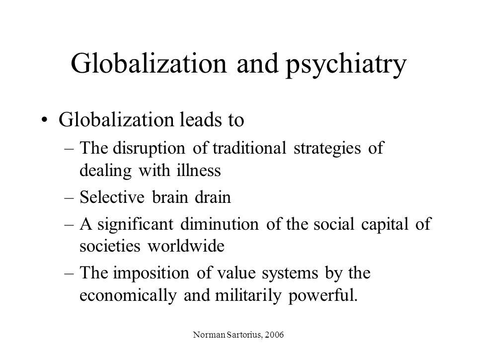 Norman Sartorius, 2006 Globalization and psychiatry Globalization also leads to –Faster development of technology for science, health care and other purposes –Recognition of human rights and better information about abuses of psychiatry –Growth of self-help movements –Outsourcing of research