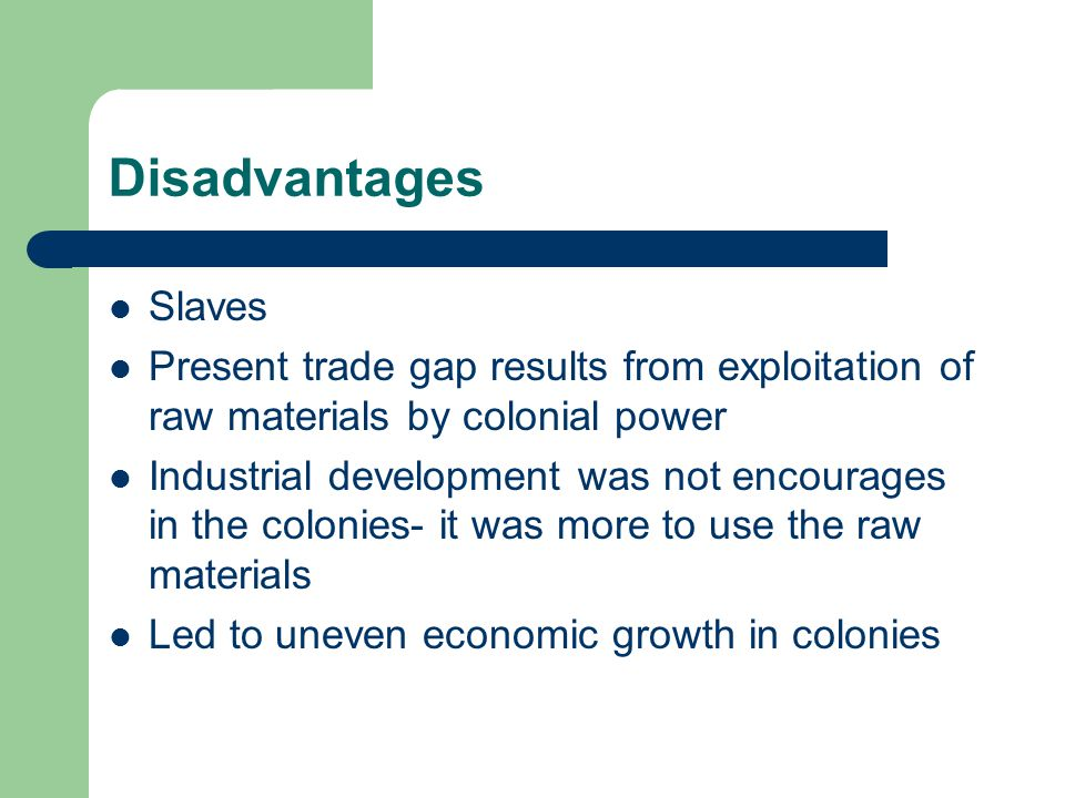 Disadvantages Slaves Present trade gap results from exploitation of raw materials by colonial power Industrial development was not encourages in the colonies- it was more to use the raw materials Led to uneven economic growth in colonies