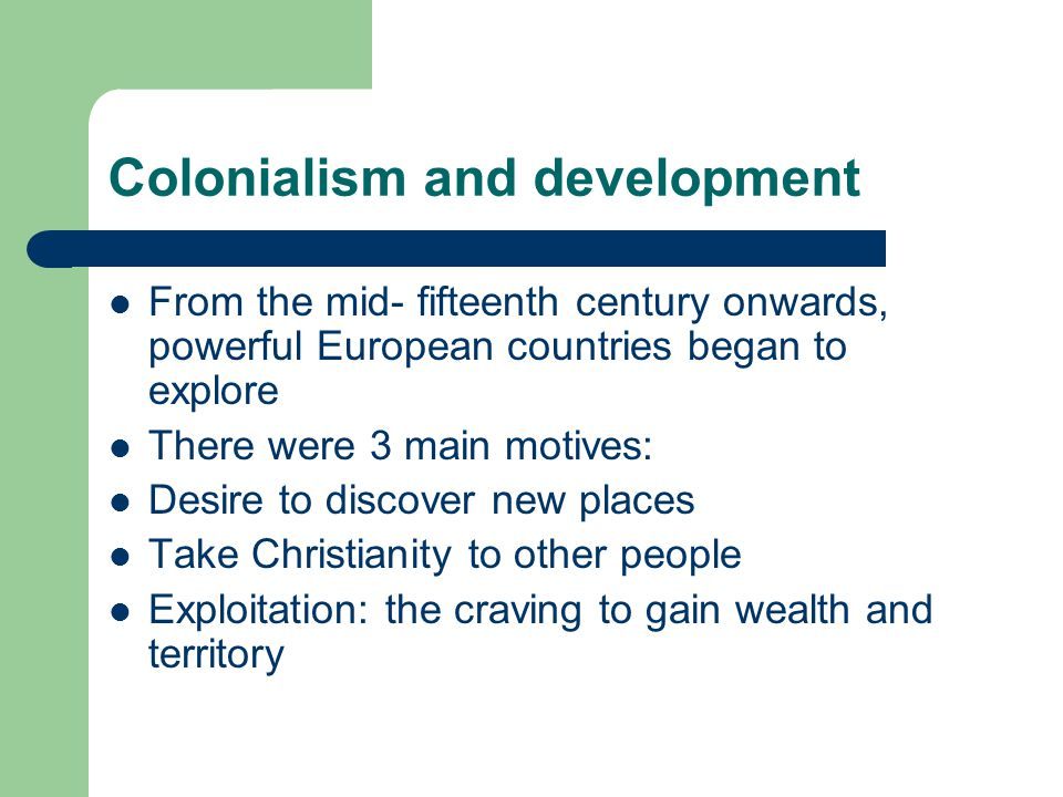 Colonialism and development From the mid- fifteenth century onwards, powerful European countries began to explore There were 3 main motives: Desire to discover new places Take Christianity to other people Exploitation: the craving to gain wealth and territory