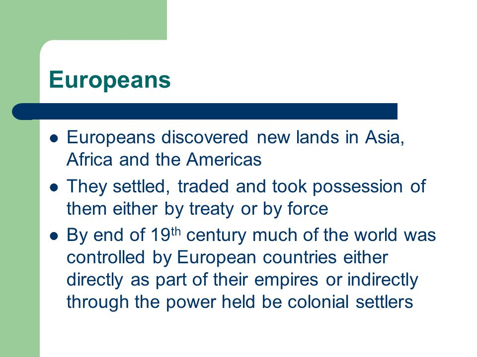 Europeans Europeans discovered new lands in Asia, Africa and the Americas They settled, traded and took possession of them either by treaty or by force By end of 19 th century much of the world was controlled by European countries either directly as part of their empires or indirectly through the power held be colonial settlers