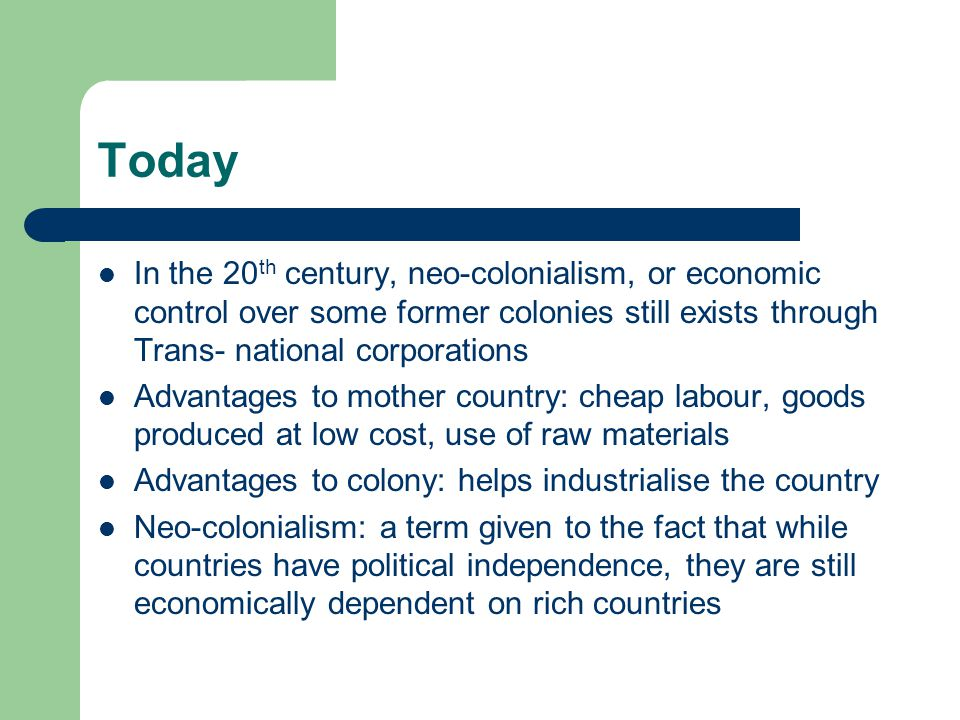 Today In the 20 th century, neo-colonialism, or economic control over some former colonies still exists through Trans- national corporations Advantages to mother country: cheap labour, goods produced at low cost, use of raw materials Advantages to colony: helps industrialise the country Neo-colonialism: a term given to the fact that while countries have political independence, they are still economically dependent on rich countries