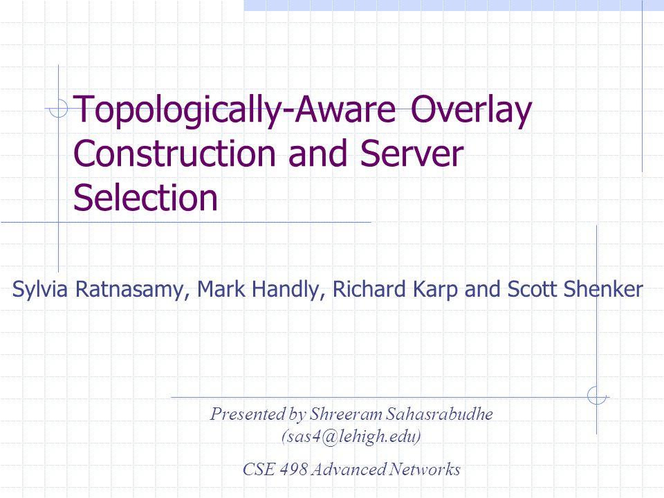 Topologically-Aware Overlay Construction and Server Selection Sylvia Ratnasamy, Mark Handly, Richard Karp and Scott Shenker Presented by Shreeram Sahasrabudhe (sas4@lehigh.edu) CSE 498 Advanced Networks