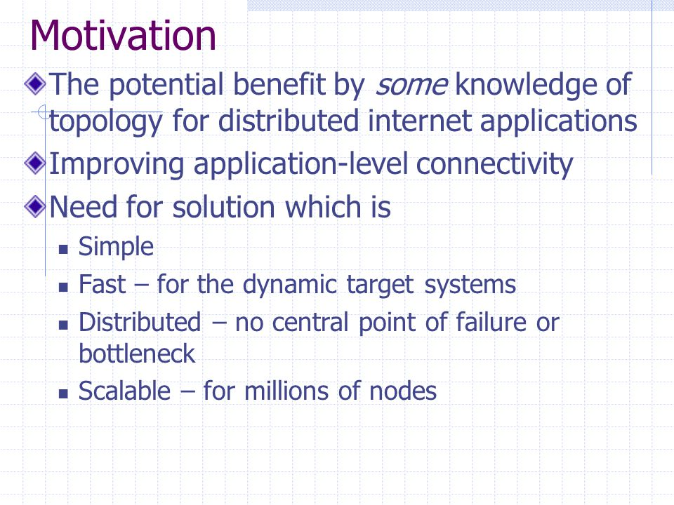 Motivation The potential benefit by some knowledge of topology for distributed internet applications Improving application-level connectivity Need for solution which is Simple Fast – for the dynamic target systems Distributed – no central point of failure or bottleneck Scalable – for millions of nodes