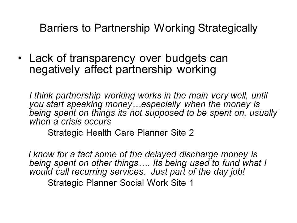 Barriers to Partnership Working Strategically Lack of transparency over budgets can negatively affect partnership working I think partnership working works in the main very well, until you start speaking money…especially when the money is being spent on things its not supposed to be spent on, usually when a crisis occurs Strategic Health Care Planner Site 2 I know for a fact some of the delayed discharge money is being spent on other things….