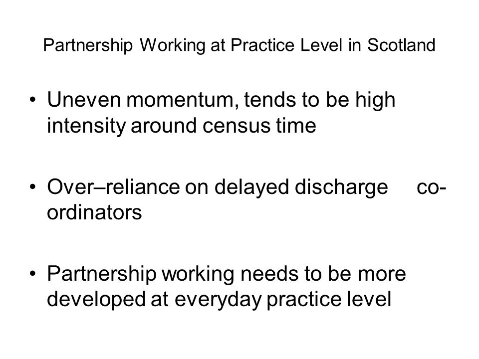 Partnership Working at Practice Level in Scotland Uneven momentum, tends to be high intensity around census time Over–reliance on delayed discharge co- ordinators Partnership working needs to be more developed at everyday practice level