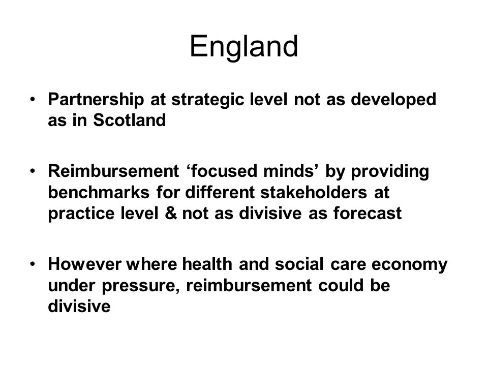 England Partnership at strategic level not as developed as in Scotland Reimbursement 'focused minds' by providing benchmarks for different stakeholders at practice level & not as divisive as forecast However where health and social care economy under pressure, reimbursement could be divisive