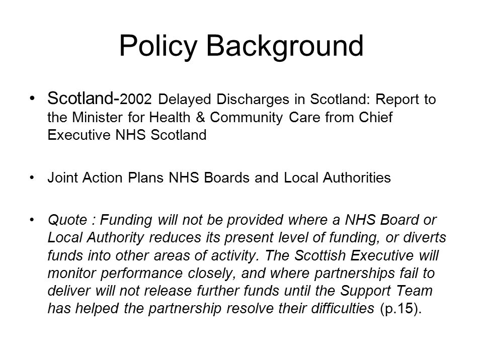 Policy Background Scotland- 2002 Delayed Discharges in Scotland: Report to the Minister for Health & Community Care from Chief Executive NHS Scotland Joint Action Plans NHS Boards and Local Authorities Quote : Funding will not be provided where a NHS Board or Local Authority reduces its present level of funding, or diverts funds into other areas of activity.
