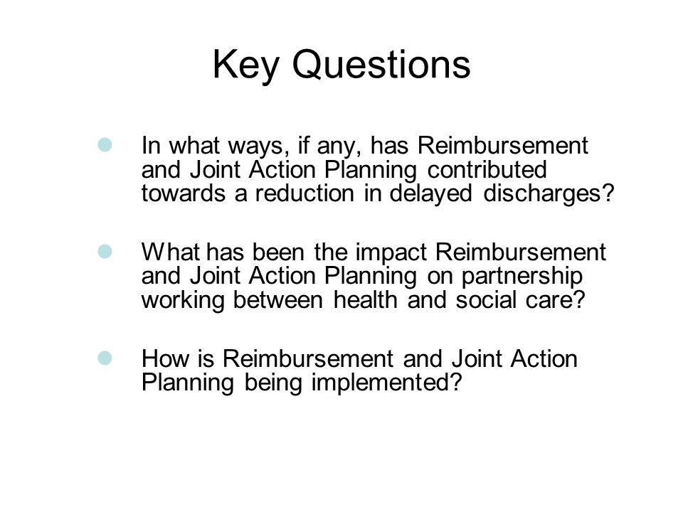Key Questions In what ways, if any, has Reimbursement and Joint Action Planning contributed towards a reduction in delayed discharges.