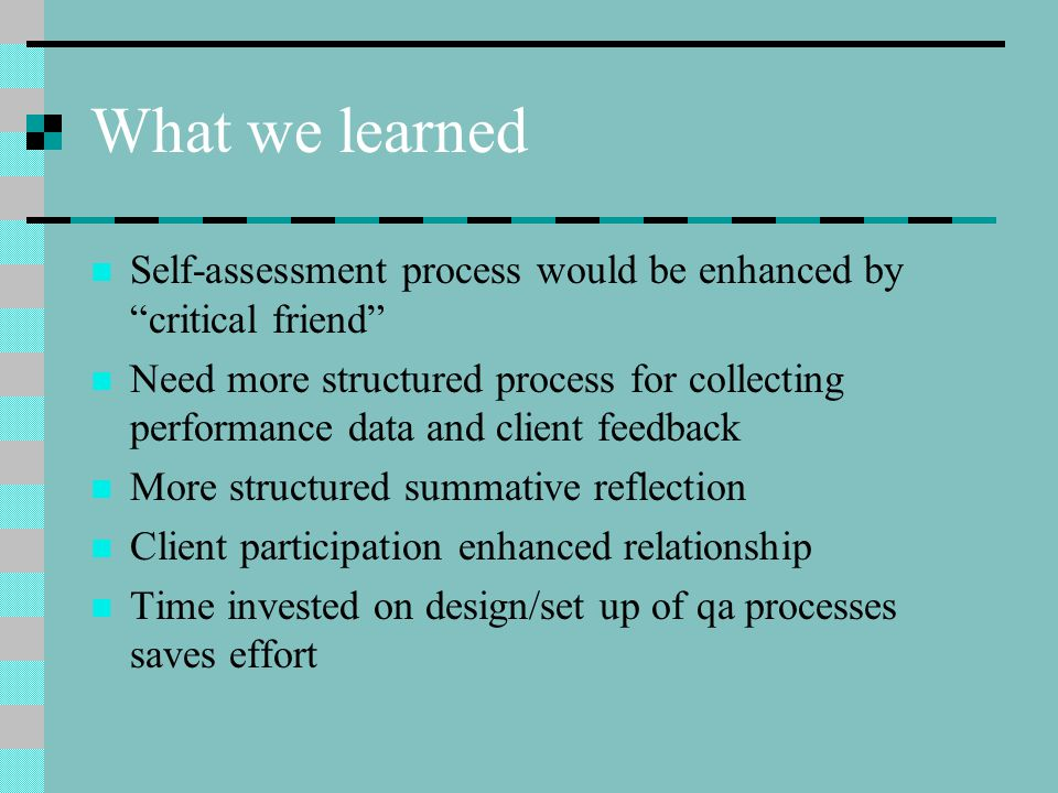 """What we learned Self-assessment process would be enhanced by """"critical friend"""" Need more structured process for collecting performance data and client"""