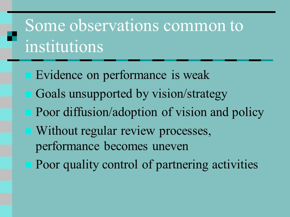 Some observations common to institutions Evidence on performance is weak Goals unsupported by vision/strategy Poor diffusion/adoption of vision and policy Without regular review processes, performance becomes uneven Poor quality control of partnering activities