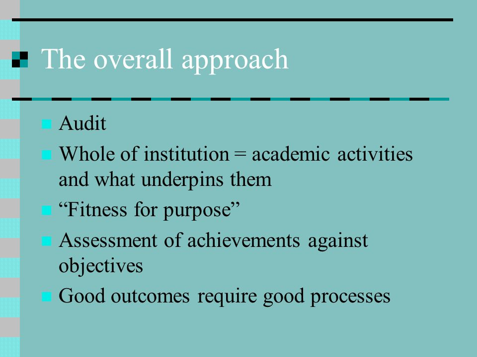 The overall approach Audit Whole of institution = academic activities and what underpins them Fitness for purpose Assessment of achievements against objectives Good outcomes require good processes