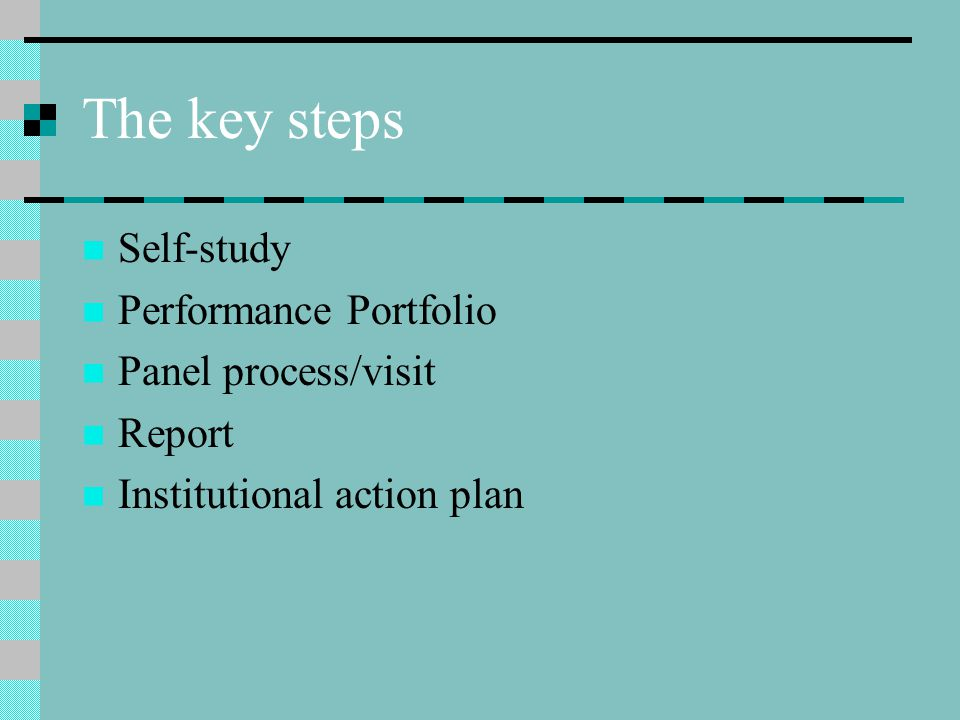 The key steps Self-study Performance Portfolio Panel process/visit Report Institutional action plan