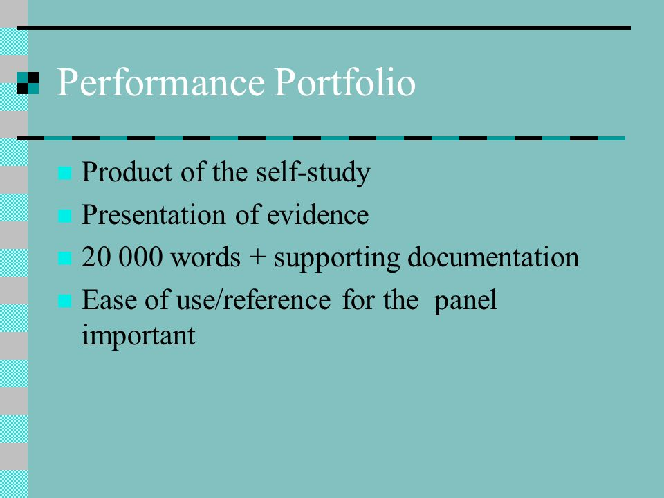 Performance Portfolio Product of the self-study Presentation of evidence 20 000 words + supporting documentation Ease of use/reference for the panel important