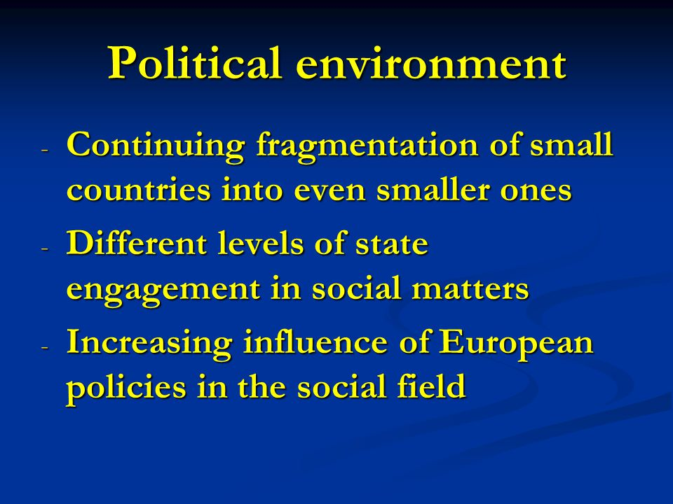Political environment - Continuing fragmentation of small countries into even smaller ones - Different levels of state engagement in social matters - Increasing influence of European policies in the social field