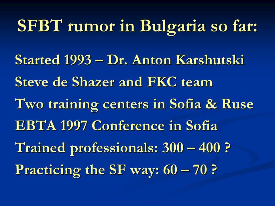 SFBT rumor in Bulgaria so far: Started 1993 – Dr. Anton Karshutski Steve de Shazer and FKC team Two training centers in Sofia & Ruse EBTA 1997 Confere