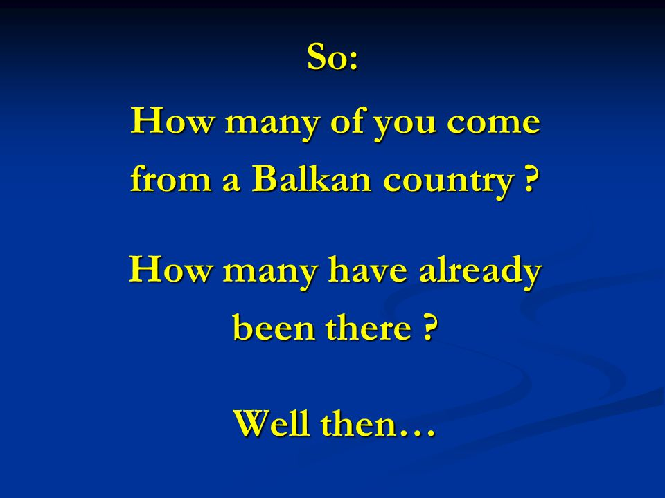 So: How many of you come from a Balkan country How many have already been there Well then…
