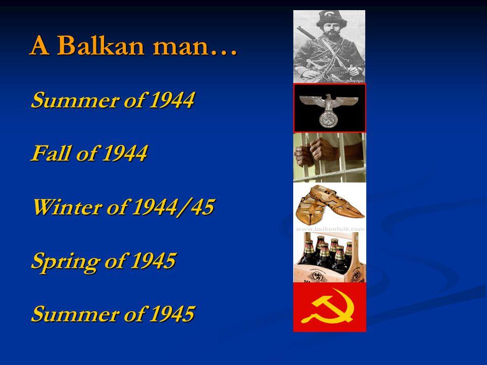A Balkan man… Summer of 1944 Fall of 1944 Winter of 1944/45 Spring of 1945 Summer of 1945