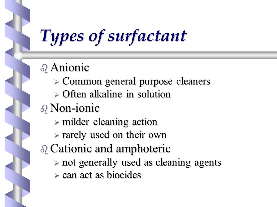 Types of surfactant b Anionic  Common general purpose cleaners  Often alkaline in solution b Non-ionic  milder cleaning action  rarely used on their own b Cationic and amphoteric  not generally used as cleaning agents  can act as biocides