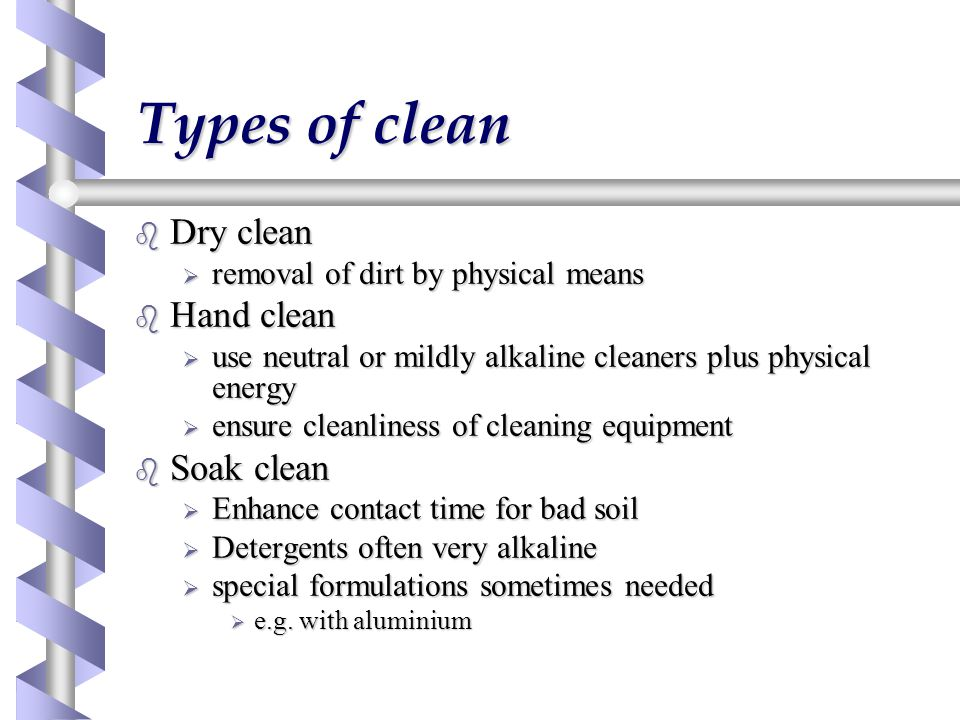 Types of clean b Dry clean  removal of dirt by physical means b Hand clean  use neutral or mildly alkaline cleaners plus physical energy  ensure cleanliness of cleaning equipment b Soak clean  Enhance contact time for bad soil  Detergents often very alkaline  special formulations sometimes needed  e.g.