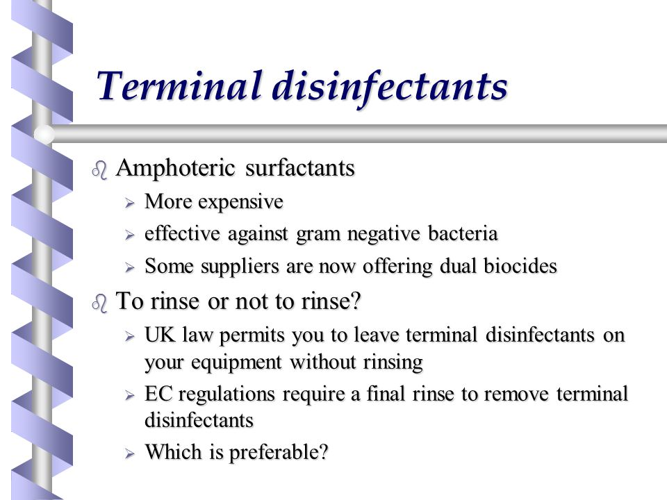 Terminal disinfectants b Amphoteric surfactants  More expensive  effective against gram negative bacteria  Some suppliers are now offering dual biocides b To rinse or not to rinse.
