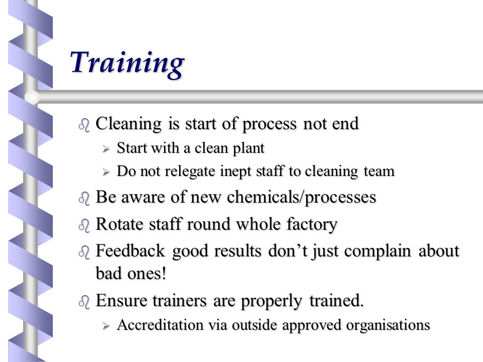 Training b Cleaning is start of process not end  Start with a clean plant  Do not relegate inept staff to cleaning team b Be aware of new chemicals/processes b Rotate staff round whole factory b Feedback good results don't just complain about bad ones.