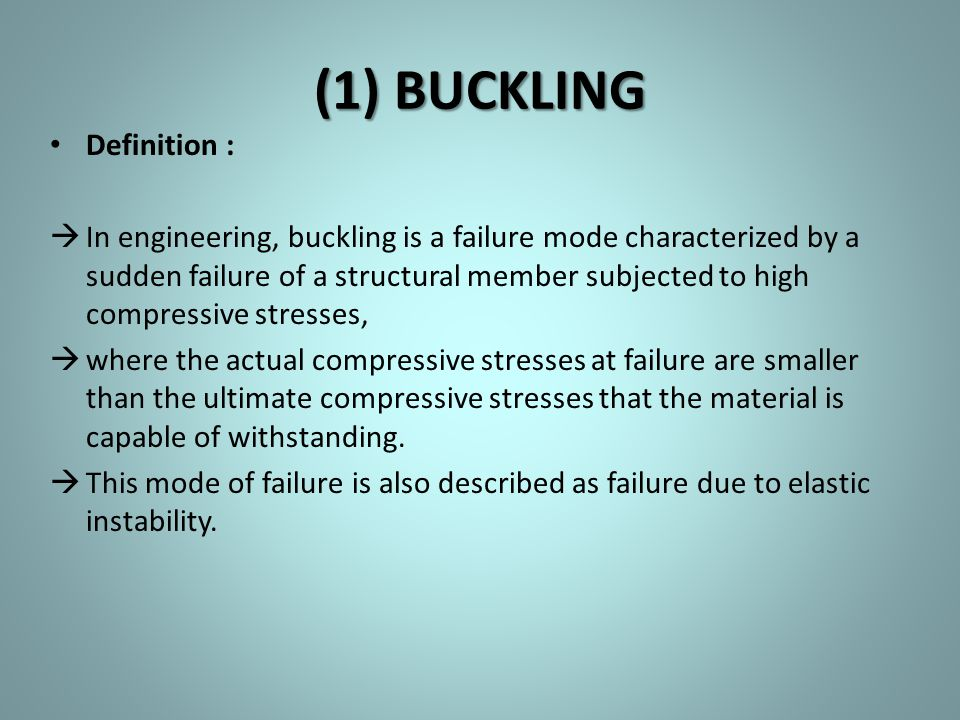 (1) BUCKLING Definition :  In engineering, buckling is a failure mode characterized by a sudden failure of a structural member subjected to high comp