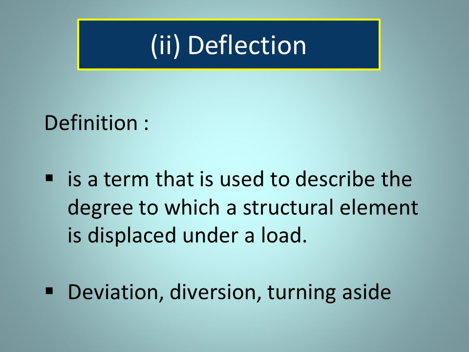 Definition :  is a term that is used to describe the degree to which a structural element is displaced under a load.  Deviation, diversion, turning