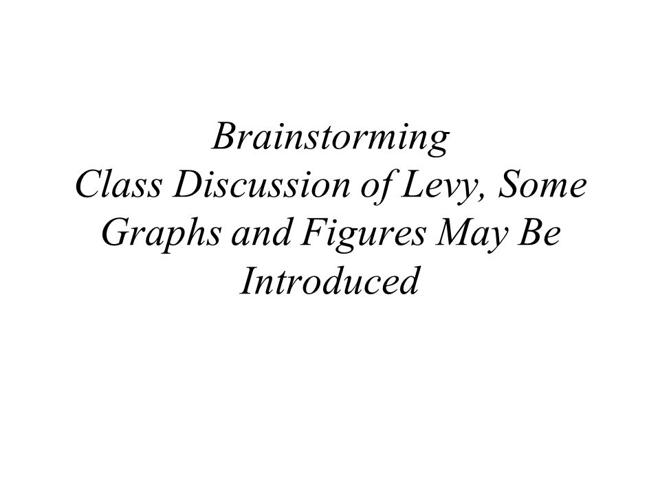 Brainstorming Class Discussion of Levy, Some Graphs and Figures May Be Introduced