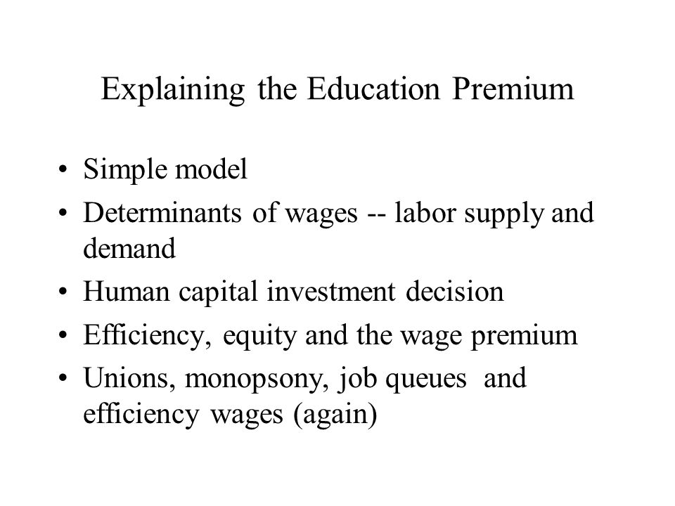 Explaining the Education Premium Simple model Determinants of wages -- labor supply and demand Human capital investment decision Efficiency, equity and the wage premium Unions, monopsony, job queues and efficiency wages (again)