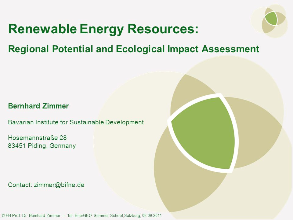 © FH-Prof. Dr. Bernhard Zimmer – 1st. EnerGEO Summer School,Salzburg, 08.09.2011 Renewable Energy Resources: Regional Potential and Ecological Impact