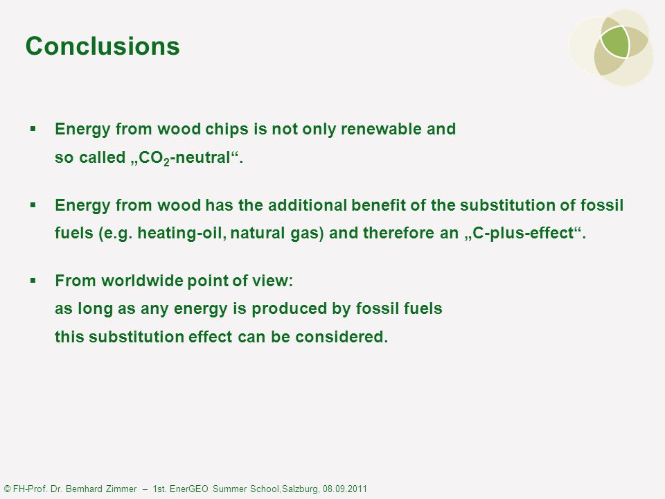 © FH-Prof. Dr. Bernhard Zimmer – 1st. EnerGEO Summer School,Salzburg, 08.09.2011 Conclusions  Energy from wood chips is not only renewable and so cal