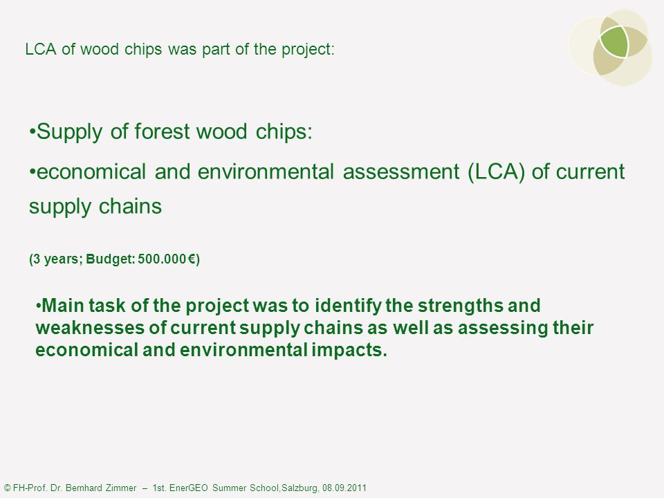 © FH-Prof. Dr. Bernhard Zimmer – 1st. EnerGEO Summer School,Salzburg, 08.09.2011 LCA of wood chips was part of the project: Supply of forest wood chip