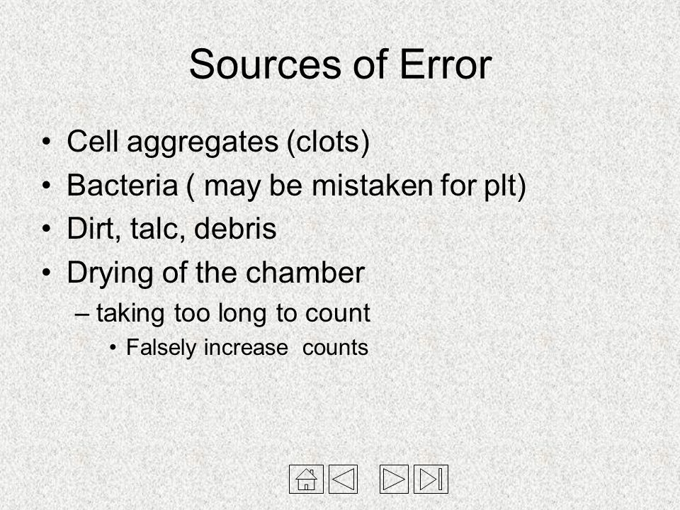 Sources of Error Cell aggregates (clots) Bacteria ( may be mistaken for plt) Dirt, talc, debris Drying of the chamber –taking too long to count Falsel