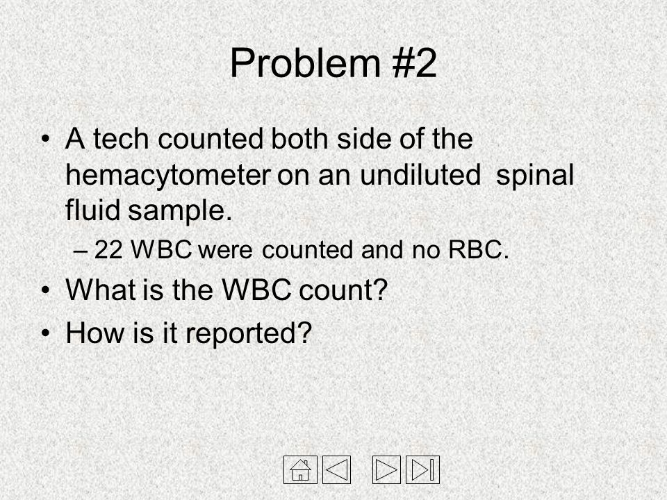 Problem #2 A tech counted both side of the hemacytometer on an undiluted spinal fluid sample. –22 WBC were counted and no RBC. What is the WBC count?