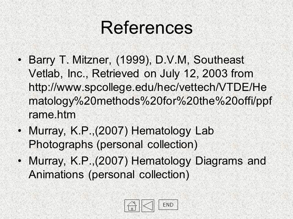 References Barry T. Mitzner, (1999), D.V.M, Southeast Vetlab, Inc., Retrieved on July 12, 2003 from http://www.spcollege.edu/hec/vettech/VTDE/He matol