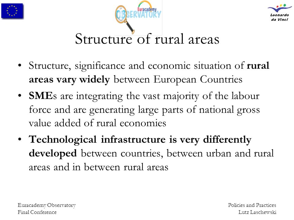 Policies and Practices Lutz Laschewski Euracademy Observatory Final Conference Structure of rural areas Structure, significance and economic situation of rural areas vary widely between European Countries SMEs are integrating the vast majority of the labour force and are generating large parts of national gross value added of rural economies Technological infrastructure is very differently developed between countries, between urban and rural areas and in between rural areas