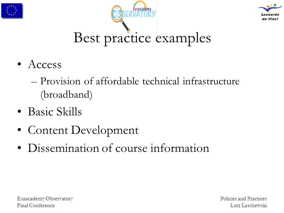 Policies and Practices Lutz Laschewski Euracademy Observatory Final Conference Best practice examples Access –Provision of affordable technical infrastructure (broadband) Basic Skills Content Development Dissemination of course information