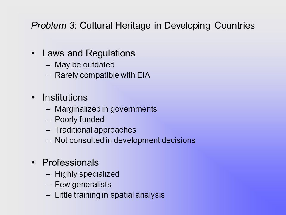 Problem 3: Cultural Heritage in Developing Countries Laws and Regulations –May be outdated –Rarely compatible with EIA Institutions –Marginalized in g